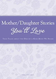 Mother/Daughter Stories You'll Love - True tales about the one-of-a-kind bond we share ebook by Colleen Sell