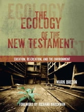 The Ecology of the New Testament: Creation, Re-Creation, and the Environment - Creation, Re-Creation, and the Environment ebook by Mark Bredin,Richard Bauckham