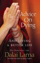 Advice On Dying - And living well by taming the mind ebook by Dalai Lama
