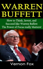 Warren Buffett's Success Stories: How to Think, Invest, Focus and Succeed like Warren Buffett ebook by Vernon Fox