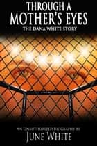 Through A Mother's Eyes, The Dana White Story ebook by June White