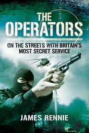 The Operators - On The Street with Britain's Most Secret Service ebook by James Rennie