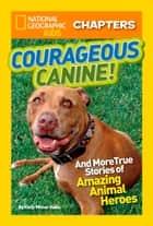National Geographic Kids Chapters: Courageous Canine: And More True Stories of Amazing Animal Heroes (National Geographic Kids Chapters) ebook by Kelly Milner Halls, National Geographic Kids