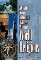 What You Should Know About World Religions ebook by Altemose, MSC, Charlene