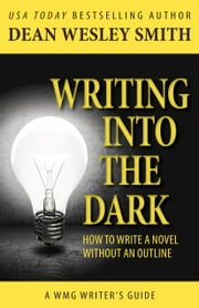 Writing into the Dark - How to Write a Novel without an Outline ebook by Dean Wesley Smith