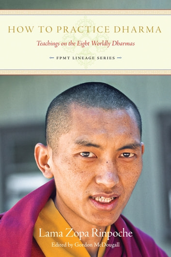How To Practice Dharma: Teachings on the Eight Worldly Dharmas eBook by Lama Zopa Rinpoche