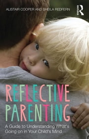 Reflective Parenting - A Guide to Understanding What's Going on in Your Child's Mind ebook by Alistair Cooper,Sheila Redfern