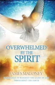 Overwhelmed by the Spirit - Empowered to Manifest the Glory of God Throughout the Earth ebook by James Maloney