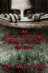 An Adverse Anthology: Strange & Disturbing Short Stories ebook by J.R. McLemore