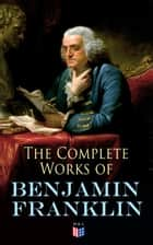 The Complete Works of Benjamin Franklin - Letters and Papers on Electricity, Philosophical Subjects, General Politics, Moral Subjects & the Economy, American Subjects Before & During the Revolution ebook by