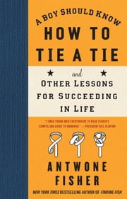A Boy Should Know How to Tie a Tie - And Other Lessons for Succeeding in Life ebook by Antwone Fisher