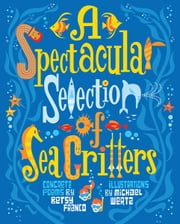 A Spectacular Selection of Sea Critters - Concrete Poems ebook by Betsy  Franco,Michael  Wertz