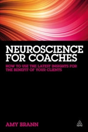 Neuroscience for Coaches - How to Use the Latest Insights for the Benefit of Your Clients ebook by Amy Brann