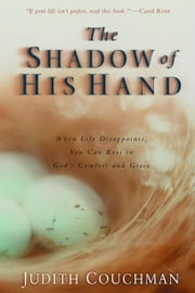 The Shadow of His Hand - When Life Disappoints, You Can Rest in God's Comfort and Grace ebook by Judith Couchman