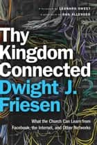 Thy Kingdom Connected (ēmersion: Emergent Village resources for communities of faith) - What the Church Can Learn from Facebook, the Internet, and Other Networks ebook by Dwight J. Friesen, Leonard Sweet