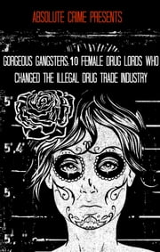 Gorgeous Gangsters - 10 Female Drug Lords Who Changed the Illegal Drug Trade Industry ebook by William Webb
