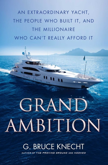Grand Ambition - An Extraordinary Yacht, the People Who Built It, and the Millionaire Who Can't Really Afford It ebook by G. Bruce Knecht