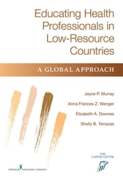 Educating Health Professionals in Low-Resource Countries - A Global Approach ebook by Joyce P. Murray, EdD, RN, FAAN,Fran Wenger, PhD, RN, FAAN,Shelly Brownsberger Terrazas, MS,Elizabeth Downes, MPH, MSN,Dr. Elizabeth Downes, MPH, MSN, RN-C, APRN