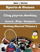 A Beginners Guide to Clay pigeon shooting (Volume 1) - A Beginners Guide to Clay pigeon shooting (Volume 1) ebook by Yoshiko Gillespie