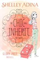 The Chic Shall Inherit the Earth - A Glory Prep novel ebook by Shelley Adina