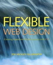 Flexible Web Design: Creating Liquid and Elastic Layouts with CSS - Creating Liquid and Elastic Layouts with CSS ebook by Zoe Mickley Gillenwater