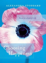 Choosing Happiness - Keys to a Joyful Life ebook by Alexandra Stoddard