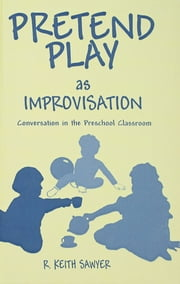 Pretend Play As Improvisation - Conversation in the Preschool Classroom ebook by R. Keith Sawyer