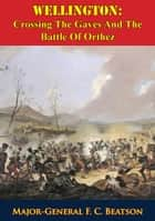 Wellington: Crossing The Gaves And The Battle Of Orthez ebook by Major-General F. C. Beatson
