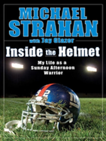 Inside the Helmet - Hard Knocks, Pulling Together, and Triumph as a Sunday Afternoon Warrior ebook by Michael Strahan,Jay Glazer