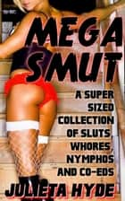 MEGA SMUT: A Super Sized Collection Of Sluts, Whores, Nymphos and Co-eds ebook by Julieta Hyde