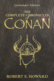 The Complete Chronicles Of Conan - Centenary Edition ebook by Robert E. Howard