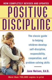 Positive Discipline - The Classic Guide to Helping Children Develop Self-Discipline, Responsibility,Cooperation, and Problem-Solving Skills ebook by Jane Nelsen, Ed.D.