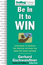 Be In It to Win: Strategies to Develop the Positive Attitude You Need for Sales Success: Strategies to Develop the Positive Attitude You Need for Sale ebook by Gschwandtner, Gerhard