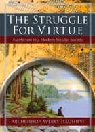 The Struggle for Virtue - Asceticism in a Modern Secular Society ebook by Archbishop Averky (Taushev)