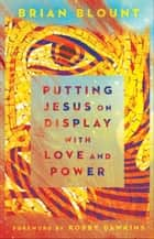 Putting Jesus on Display with Love and Power ebook by Brian Blount, Robby Dawkins