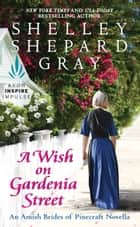 A Wish on Gardenia Street - An Amish Brides of Pinecraft Novella ebook by Shelley Shepard Gray