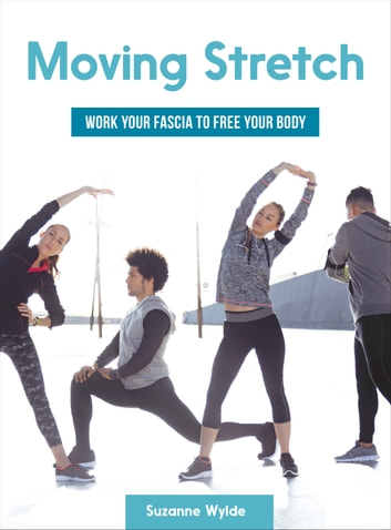 Moving Stretch - Work Your Fascia to Free Your Body ebook by Suzanne Wylde