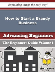 How to Start a Brandy Business (Beginners Guide) ebook by Allen Ahern,Sam Enrico
