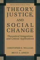 Theory, Justice, and Social Change - Theoretical Integrations and Critical Applications ebook by Christopher R. Williams, Bruce A. Arrigo