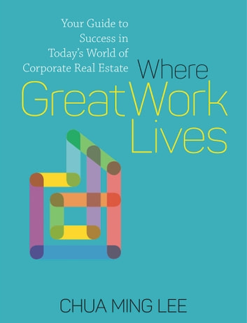 Where Great Work Lives - Your Guide to Success to Today's World of Corporate Real Estate ebook by Chua Ming Lee