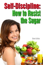 Self-Discipline: How to Resist the Sugar ebook by Steve Collins