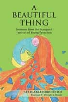 A Beautiful Thing: Sermons from the Inaugural Festival of Young Preachers ebook by Lee Huckleberry