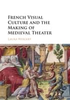 French Visual Culture and the Making of Medieval Theater ebook by Laura Weigert