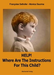 Help! Where are the Instructions for this Child? ebook by Monica Saurma, Françoise Selhofer