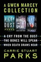A Gwen Marcey Collection - A Cry from the Dust, The Bones Will Speak, When Death Draws Near ebook by Carrie Stuart Parks