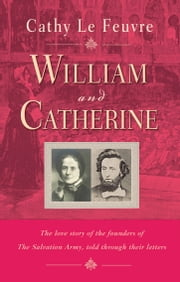 William and Catherine - The love story of the founders of the Salvation Army told through their letters ebook by Cathy Le Feuvre