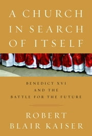 A Church in Search of Itself - Benedict XVI and the Battle for the Future ebook by Robert Blair Kaiser