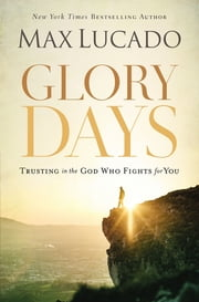 Glory Days - Trusting the God Who Fights for You ebook by Max Lucado