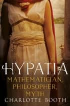 Hypatia - Mathematician, Philosopher, Myth ebook by Charlotte Booth