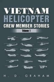 Vietnam Helicopter Crew Member Stories - Volume 1 ebook by H.D Graham